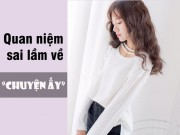 """Eva Yêu - 7 quan niệm về """"chuyện ấy"""" không bao giờ nên tin là thật"""
