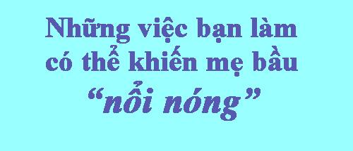 """10 viec ban lam co the khien me bau """"noi nong"""" - 1"""