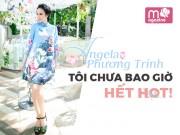 Thời trang - Angela Phương Trinh: Tôi chưa bao giờ hết hot!