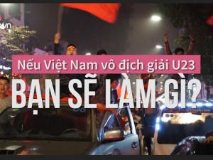 Phỏng vấn nhanh: Nếu U23 Việt Nam vô địch, bạn sẽ làm gì đầu tiên?