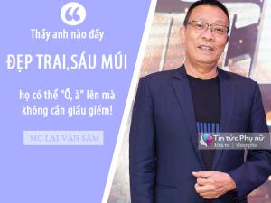 """MC Lại Văn Sâm: """"Tôi thấy phụ nữ Việt bây giờ có một điểm chung là thích chọn trai đẹp"""""""