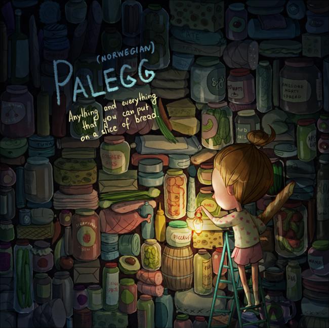 """Palegg - Bạn có thể bỏ tất cả mọi thứ lên trên lát bánh mì  Theo tiếng Na Uy gốc, """"Palegg"""" - chỉ việc bạn hoàn toàn có thể đặt tất cả mọi thứ lên lát bánh mì, miễn sao là chúng vừa vặn trong cái khuôn bé nhỏ đó, từ những miếng dưa muối, cà chua, phô mai hay gà tây, rau xanh, thịt xông khói...  Nếu như người Anh đi khắp nơi trên thế giới và nói rằng """"Anything and everything that you can put on a slice of bread"""", thì người Na Uy chỉ cần dùng từ """"Palegg"""". Khá thú vị bởi bánh mì kẹp là món ăn được người ta dùng trên khắp thế giới, chính vì thế bạn có thể thử dùng từ wordporn này ở nhiều nơi khác nhau, chỉ cần một từ người ta có thể hiểu được bạn đang muốn nói gì."""