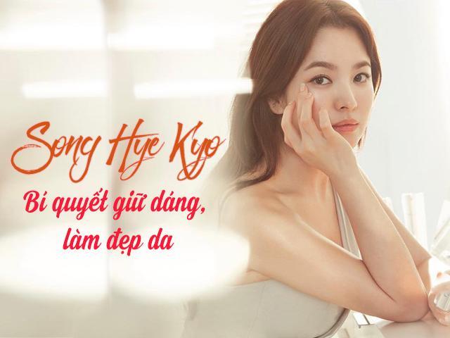 Nằm vùng bí kíp giúp đệ nhất mỹ nhân Song Hye Kyo giữ dáng, đẹp da